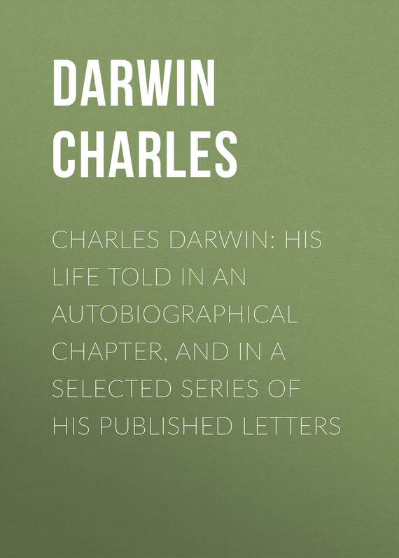 обложка книги Charles Darwin: His Life Told in an Autobiographical Chapter, and in a Selected Series of His Published Letters
