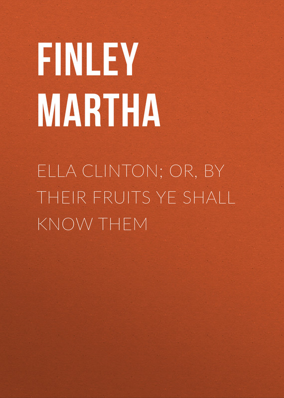 обложка книги Ella Clinton; or, By Their Fruits Ye Shall Know Them