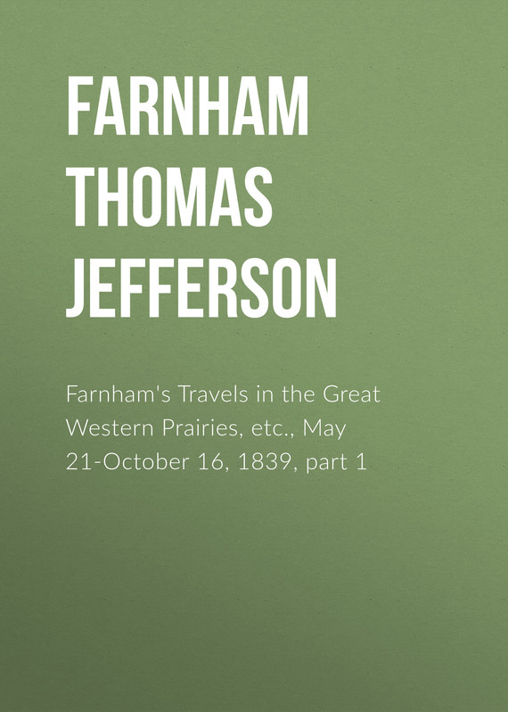 книга Farnham's Travels in the Great Western Prairies, etc., May 21-October 16, 1839, part 1 автора Thomas Farnham