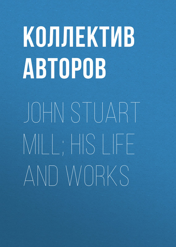 обложка книги John Stuart Mill; His Life and Works
