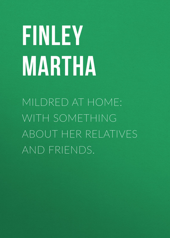 обложка книги Mildred at Home: With Something About Her Relatives and Friends.
