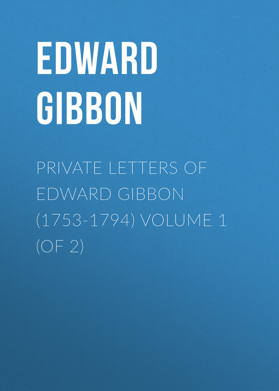 обложка книги Private Letters of Edward Gibbon (1753-1794) Volume 1 (of 2)