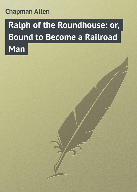 обложка книги Ralph of the Roundhouse: or, Bound to Become a Railroad Man
