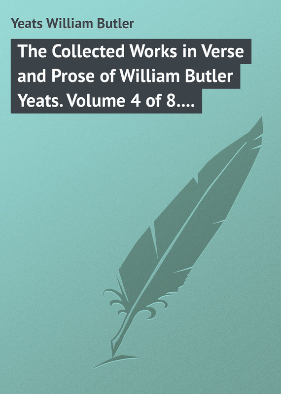 обложка книги The Collected Works in Verse and Prose of William Butler Yeats. Volume 4 of 8. The Hour-glass. Cathleen ni Houlihan. The Golden Helmet. The Irish Dramatic Movement