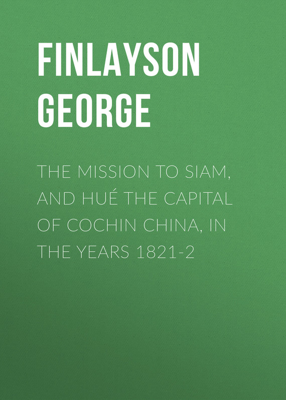 книга The Mission to Siam, and Hu? the Capital of Cochin China, in the Years 1821-2 автора George Finlayson