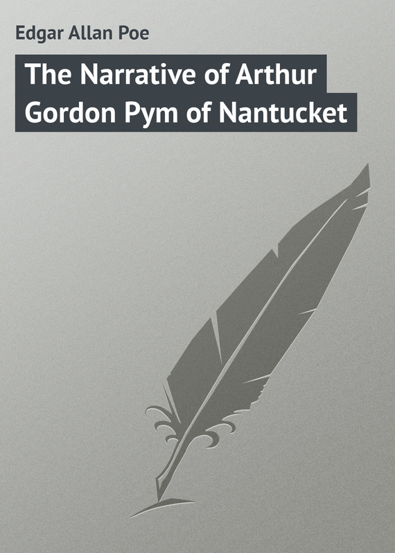 бесплатно читать книгу The Narrative of Arthur Gordon Pym of Nantucket автора Edgar Poe