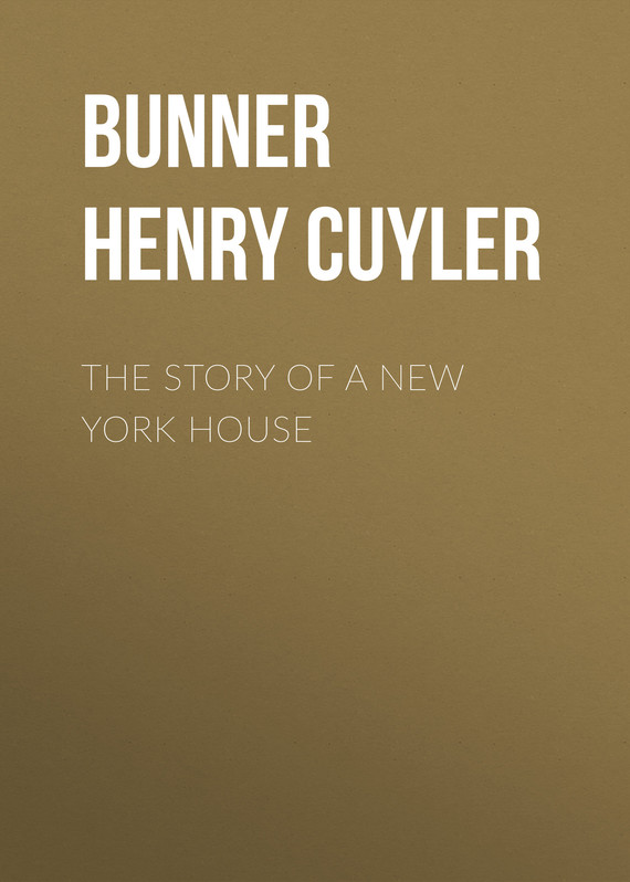 книга The Story of a New York House автора Henry Cuyler Bunner