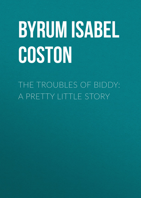 книга The Troubles of Biddy: A Pretty Little Story автора Isabel C. Byrum