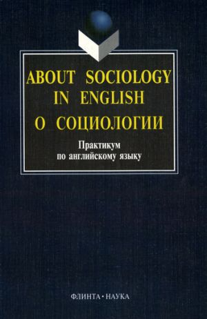 книга About sociology in english. О социологии: Практикум по английскому языку автора Ирина Рушинская