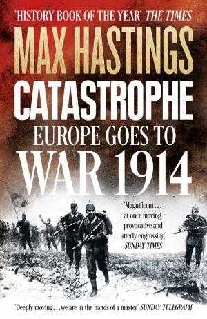книга Catastrophe: Europe Goes to War 1914 автора Max Hastings