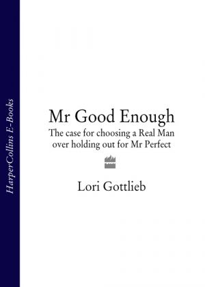 книга Mr Good Enough: The case for choosing a Real Man over holding out for Mr Perfect автора Lori Gottlieb