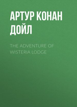 книга The Adventure of Wisteria Lodge автора Артур Дойл
