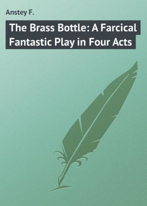 бесплатно читать книгу The Brass Bottle: A Farcical Fantastic Play in Four Acts автора F. Anstey