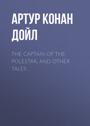 книга The Captain of the Polestar, and Other Tales автора Артур Дойл