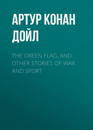 книга The Green Flag, and Other Stories of War and Sport автора Артур Дойл