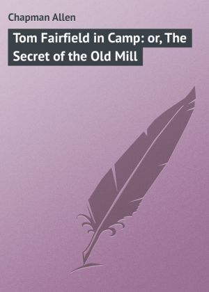 бесплатно читать книгу Tom Fairfield in Camp: or, The Secret of the Old Mill автора Allen Chapman